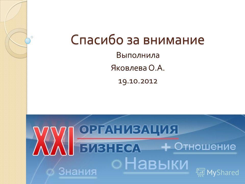 Спасибо за внимание Выполнила Яковлева О. А. 19.10.2012