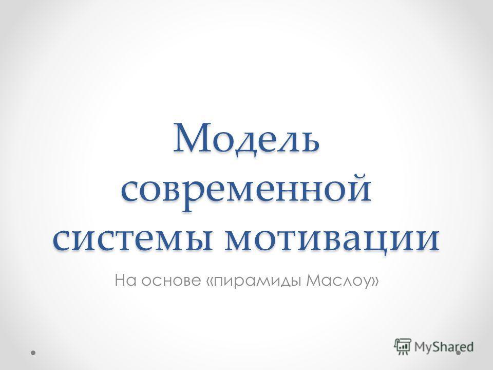 Модель современной системы мотивации На основе «пирамиды Маслоу»