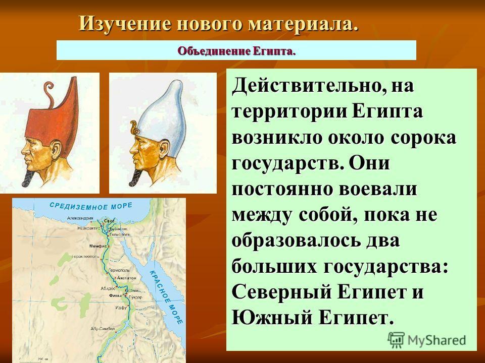 Изучение нового материала. Действительно, на территории Египта возникло около сорока государств. Они постоянно воевали между собой, пока не образовалось два больших государства: Северный Египет и Южный Египет. Объединение Египта.