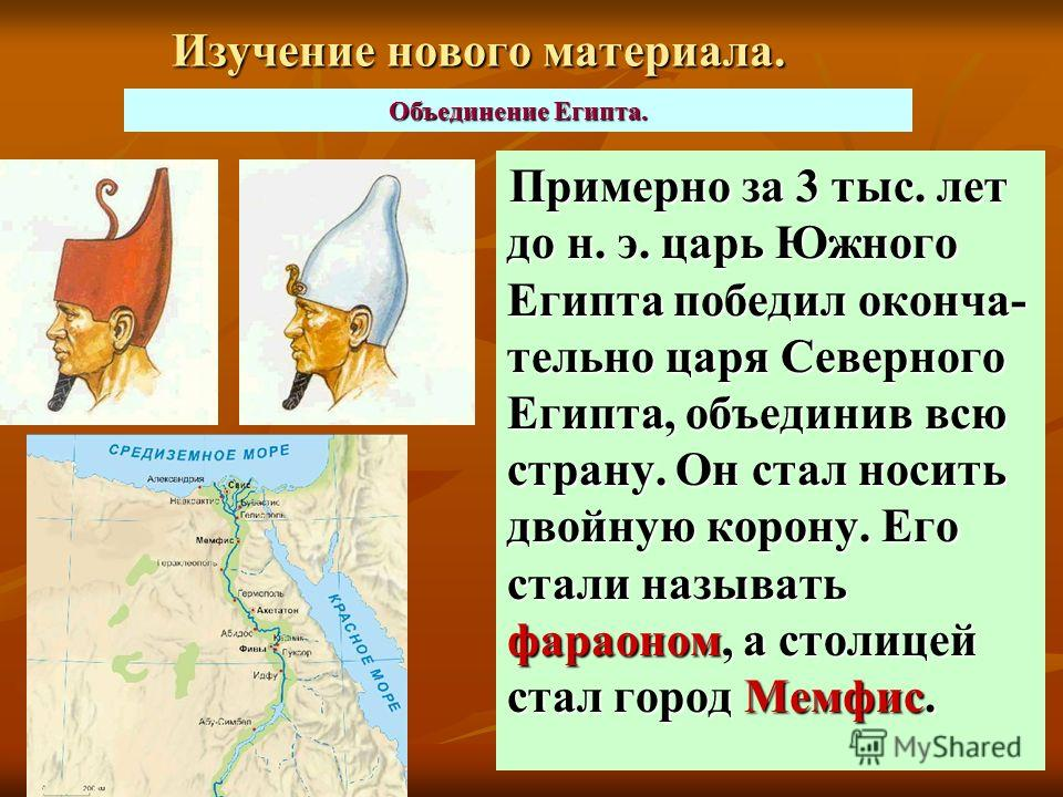 Изучение нового материала. Примерно за 3 тыс. лет до н. э. царь Южного Египта победил оконча- тельно царя Северного Египта, объединив всю страну. Он стал носить двойную корону. Его стали называть фараоном, а столицей стал город Мемфис. Объединение Ег