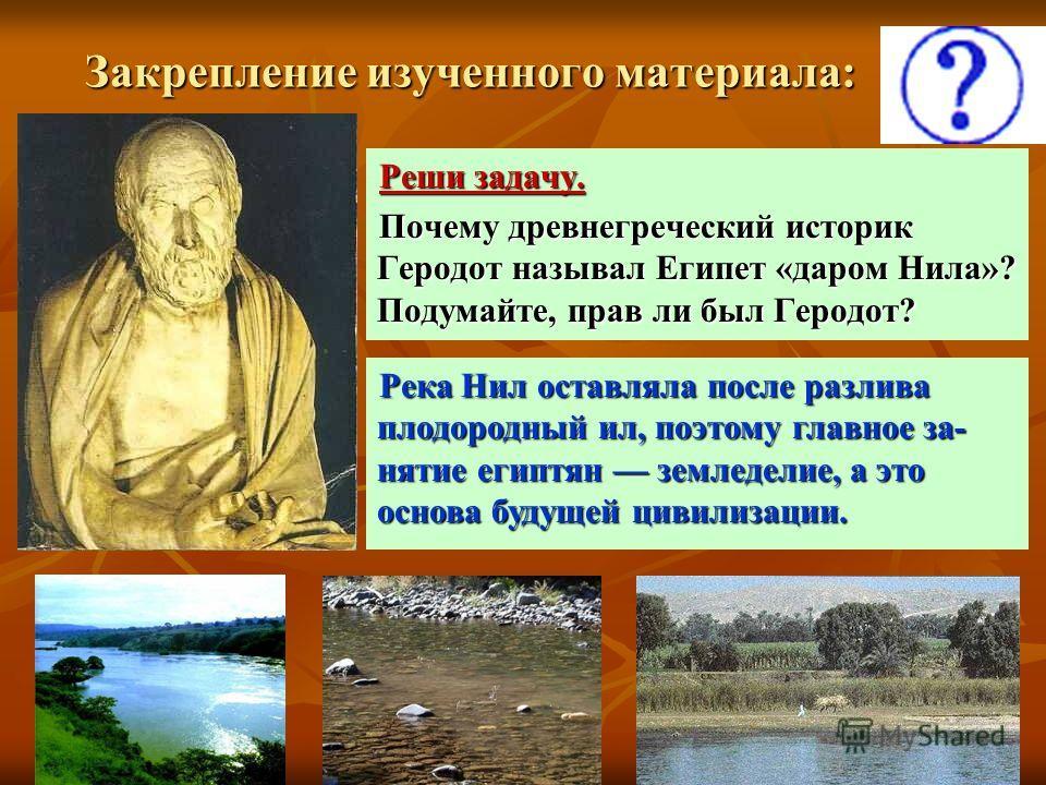 Закрепление изученного материала: Реши задачу. Почему древнегреческий историк Геродот называл Египет «даром Нила»? Подумайте, прав ли был Геродот? Река Нил оставляла после разлива плодородный ил, поэтому главное за- нятие египтян земледелие, а это ос