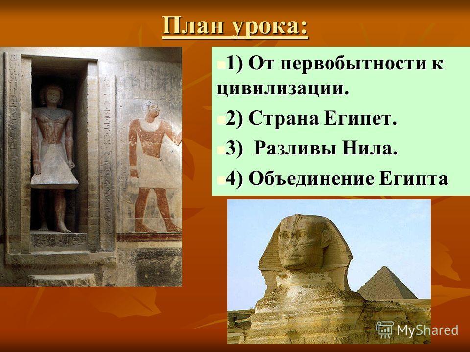 План урока: 1) От первобытности к цивилизации. 1) От первобытности к цивилизации. 2) Страна Египет. 2) Страна Египет. 3) Разливы Нила. 3) Разливы Нила. 4) Объединение Египта 4) Объединение Египта