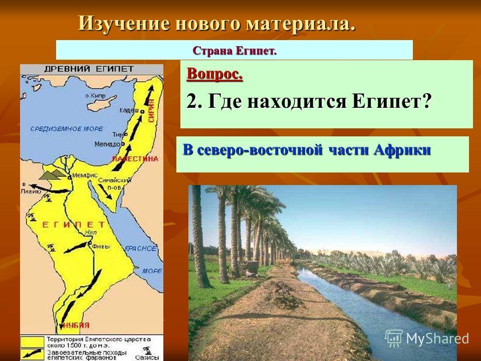 Изучение нового материала. Вопрос. 2. Где находится Египет? Страна Египет. В северо-восточной части Африки