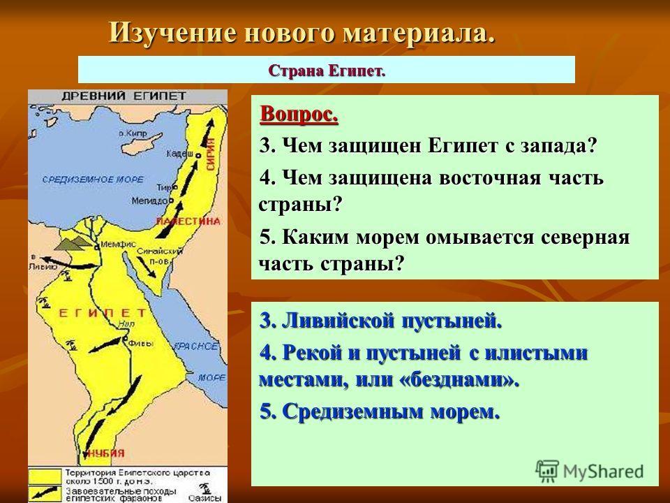 Изучение нового материала. Вопрос. 3. Чем защищен Египет с запада? 4. Чем защищена восточная часть страны? 5. Каким морем омывается северная часть страны? Страна Египет. 3. Ливийской пустыней. 4. Рекой и пустыней с илистыми местами, или «безднами». 5