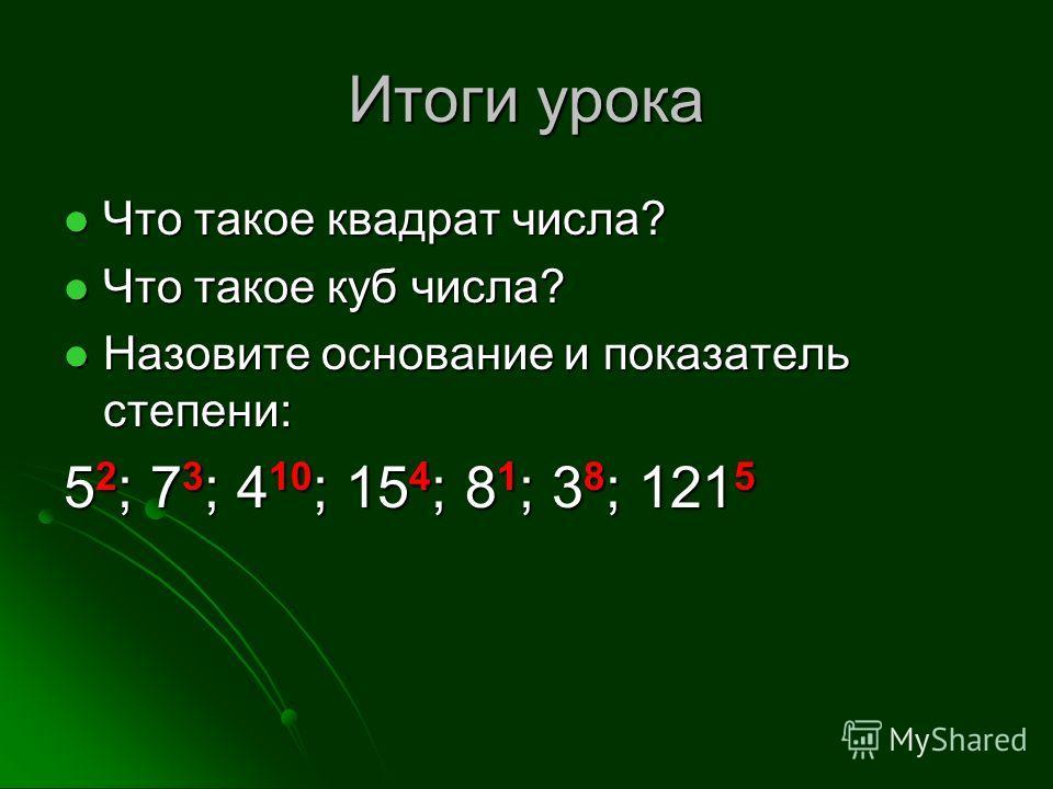 Итоги урока Что такое квадрат числа? Что такое квадрат числа? Что такое куб числа? Что такое куб числа? Назовите основание и показатель степени: Назовите основание и показатель степени: 5 2 ; 7 3 ; 4 10 ; 15 4 ; 8 1 ; 3 8 ; 121 5