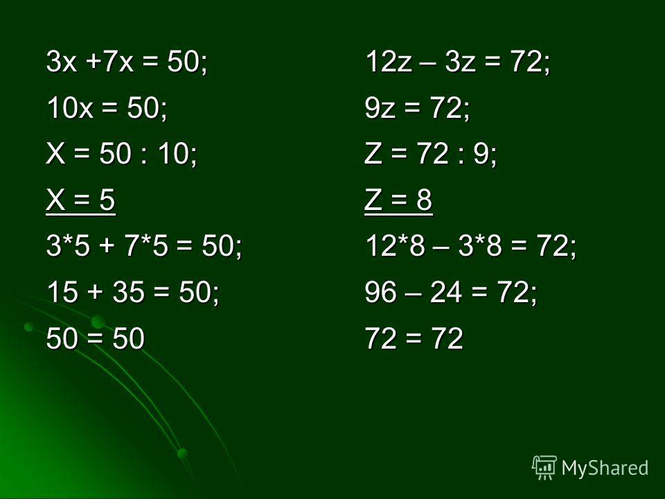 3x +7x = 50; 10x = 50; X = 50 : 10; X = 5 3*5 + 7*5 = 50; 15 + 35 = 50; 50 = 50 12z – 3z = 72; 9z = 72; Z = 72 : 9; Z = 8 12*8 – 3*8 = 72; 96 – 24 = 72; 72 = 72