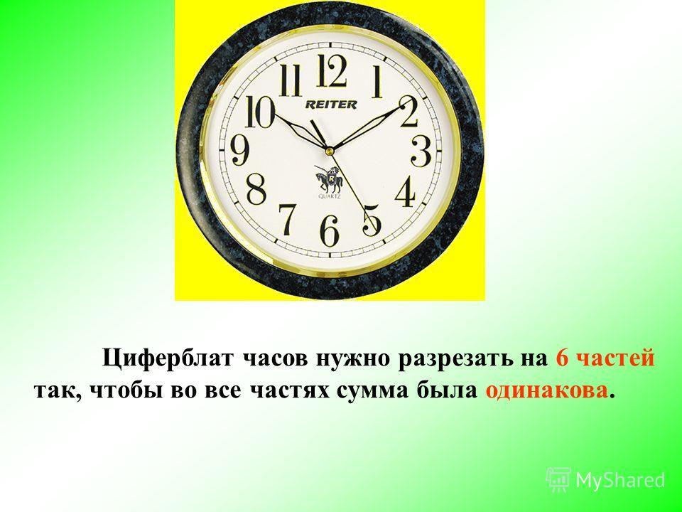 Циферблат часов нужно разрезать на 6 частей так, чтобы во все частях сумма была одинакова.