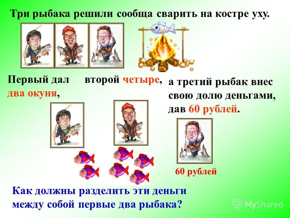 а третий рыбак внес свою долю деньгами, дав 60 рублей. второй четыре,Первый дал два окуня, Три рыбака решили сообща сварить на костре уху. Как должны разделить эти деньги между собой первые два рыбака? 60 рублей