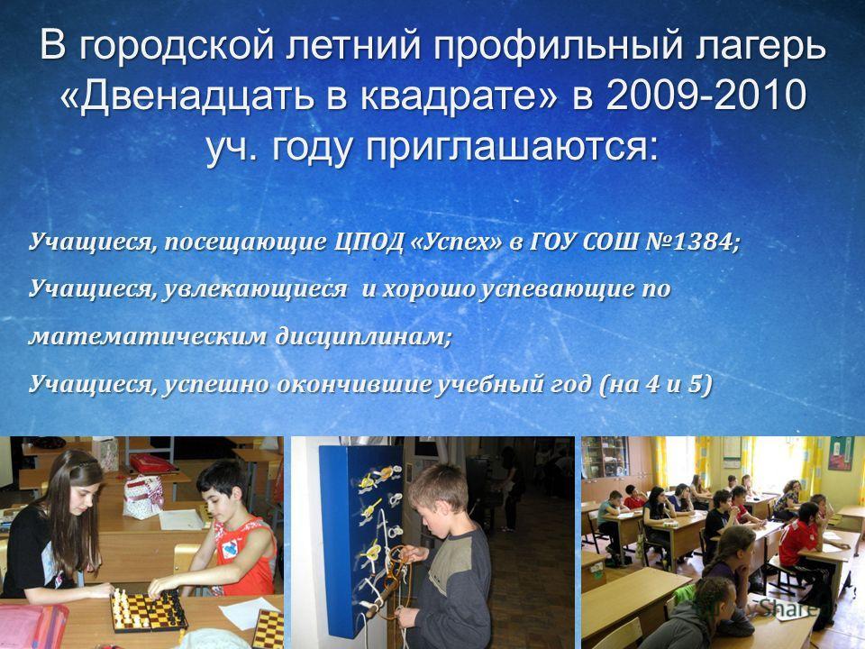 В городской летний профильный лагерь «Двенадцать в квадрате» в 2009-2010 уч. году приглашаются: Учащиеся, посещающие ЦПОД «Успех» в ГОУ СОШ 1384; Учащиеся, увлекающиеся и хорошо успевающие по математическим дисциплинам; Учащиеся, успешно окончившие у