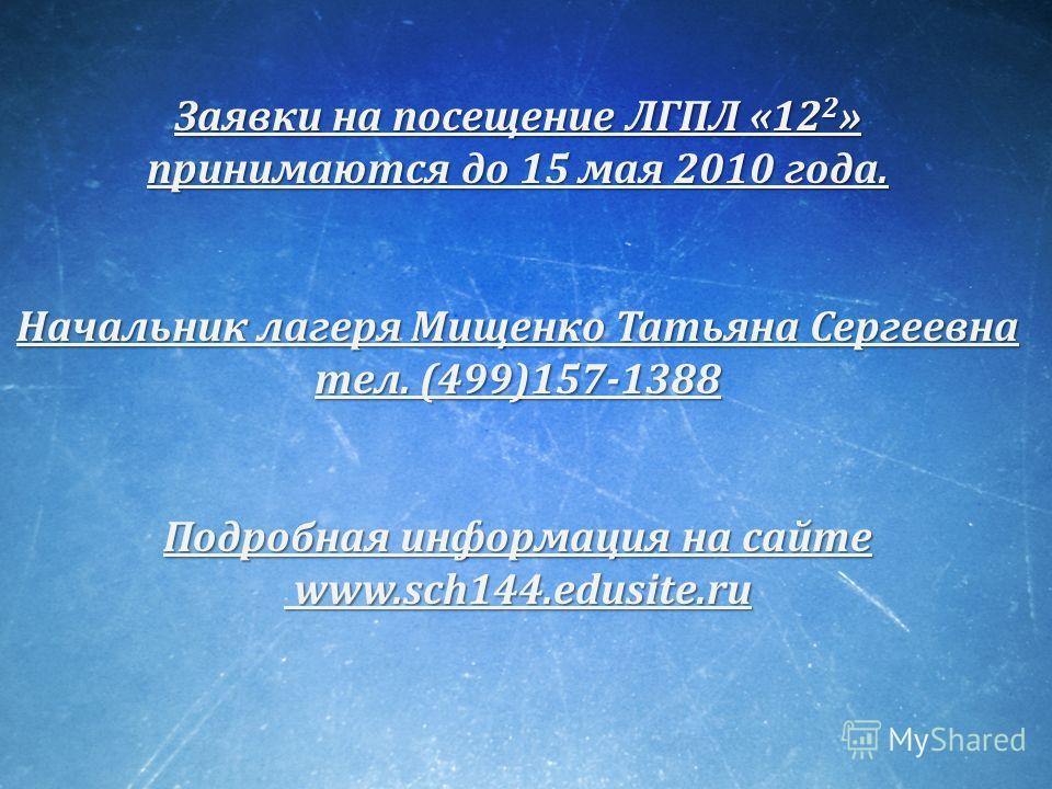 Заявки на посещение ЛГПЛ «12 2 » принимаются до 15 мая 2010 года. Начальник лагеря Мищенко Татьяна Сергеевна тел. (499)157-1388 Подробная информация на сайте www.sch144.edusite.ru www.sch144.edusite.ru