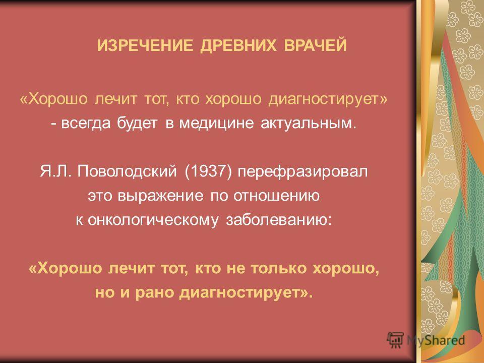 «Хорошо лечит тот, кто хорошо диагностирует» - всегда будет в медицине актуальным. Я.Л. Поволодский (1937) перефразировал это выражение по отношению к онкологическому заболеванию: «Хорошо лечит тот, кто не только хорошо, но и рано диагностирует». ИЗР
