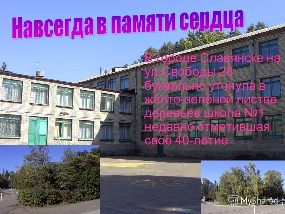 В городе Славянске на ул.Свободы 28 буквально утонула в жёлто-зелёной листве деревьев школа 1, недавно отметившая своё 40-летие.