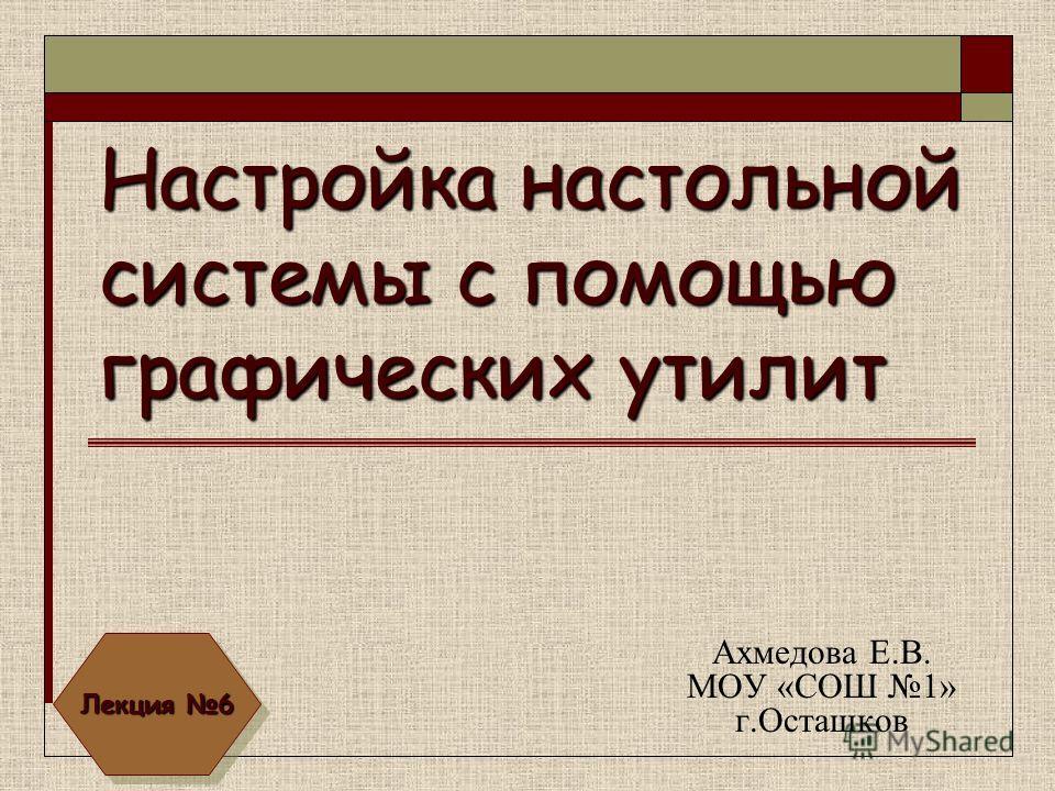Настройка настольной системы с помощью графических утилит Ахмедова Е.В. МОУ «СОШ 1» г.Осташков Лекция 6