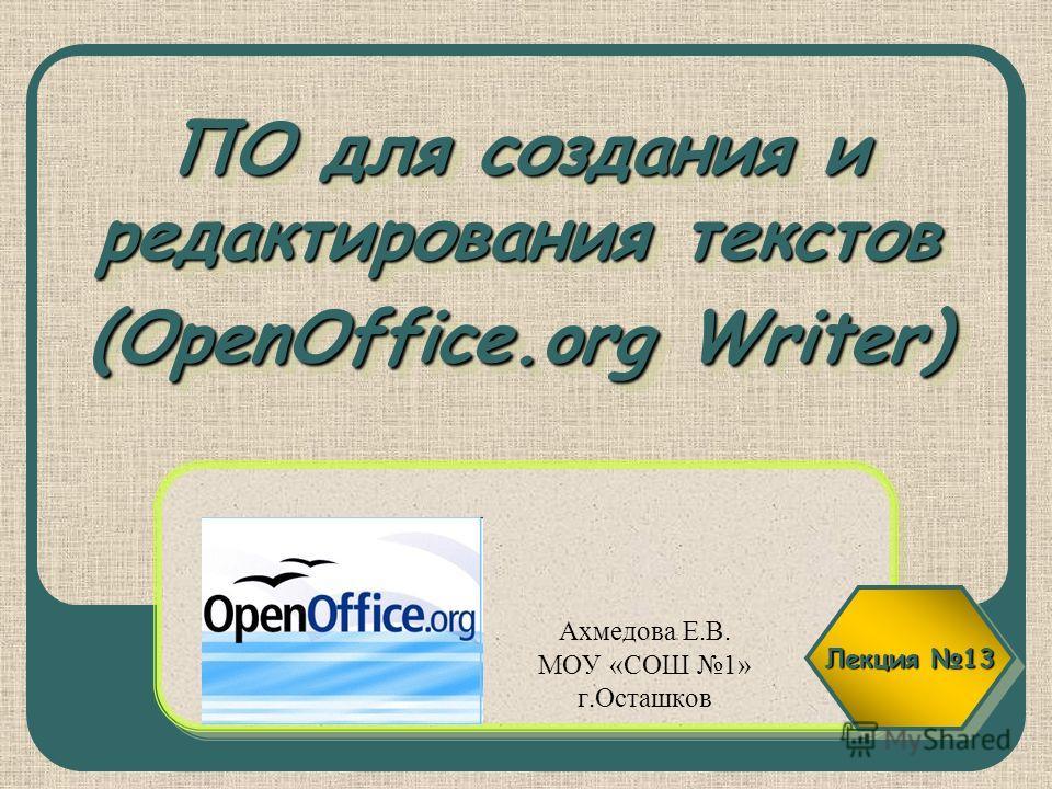 ПО для создания и редактирования текстов (OpenOffice.org Writer) Ахмедова Е.В. МОУ «СОШ 1» г.Осташков Лекция 13