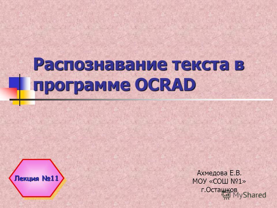 Распознавание текста в программе OCRAD Ахмедова Е.В. МОУ «СОШ 1» г.Осташков Лекция 11