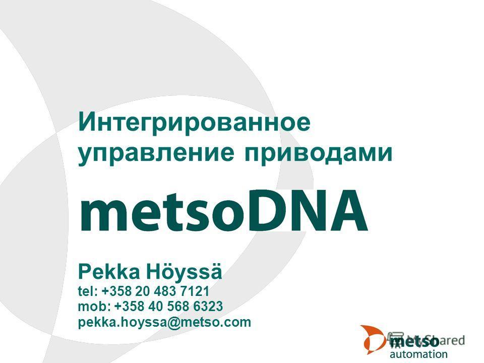 Интегрированное управление приводами Pekka Höyssä tel: +358 20 483 7121 mob: +358 40 568 6323 pekka.hoyssa@metso.com