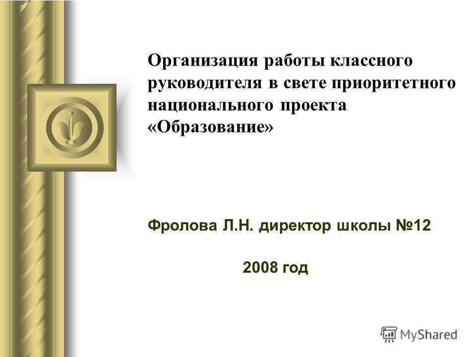 Организация работы классного руководителя в свете приоритетного национального проекта «Образование» Фролова Л.Н. директор школы 12 2008 год
