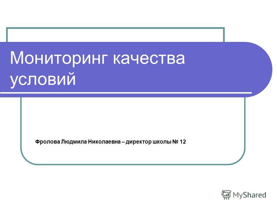 Мониторинг качества условий Фролова Людмила Николаевна – директор школы 12
