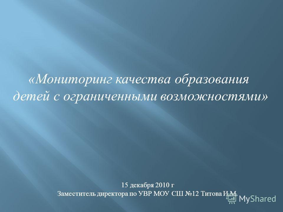 «Мониторинг качества образования детей с ограниченными возможностями» 15 декабря 2010 г Заместитель директора по УВР МОУ СШ 12 Титова И.М.