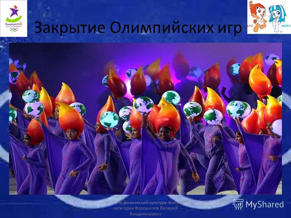 Закрытие Олимпийских игр Учитель физической культуры высшей категории Ворошилов Валерий Владимирович