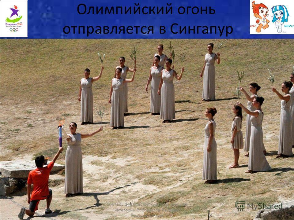 Олимпийский огонь отправляется в Сингапур Учитель физической культуры высшей категории Ворошилов Валерий Владимирович