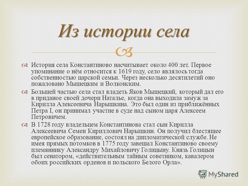 История села Константиново насчитывает около 400 лет. Первое упоминание о нём относится к 1619 году, село являлось тогда собственностью царской семьи. Через несколько десятилетий оно пожаловано Мышецким и Волконским. Большей частью села стал владеть