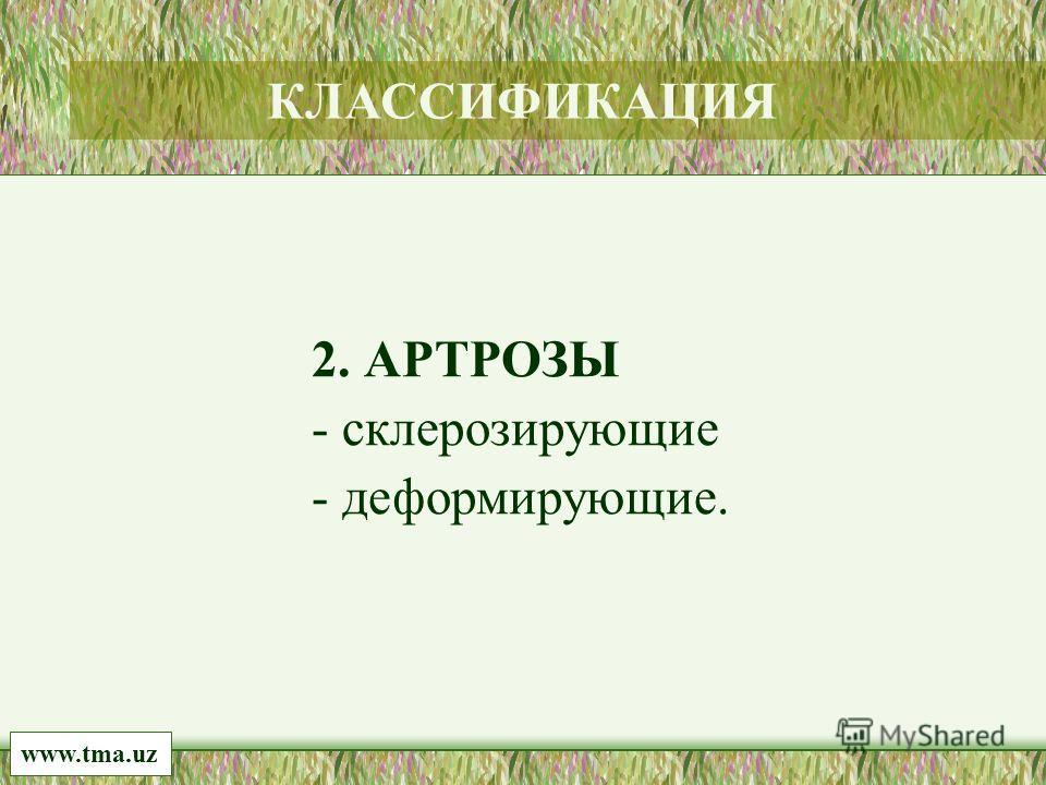 2. АРТРОЗЫ - склерозирующие - деформирующие. www.tma.uz КЛАССИФИКАЦИЯ