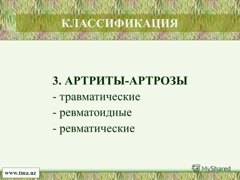 3. АРТРИТЫ-АРТРОЗЫ - травматические - ревматоидные - ревматические www.tma.uz КЛАССИФИКАЦИЯ
