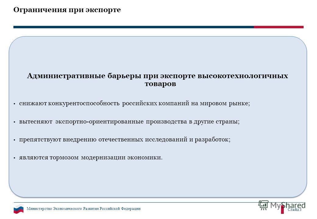 Министерство Экономического Развития Российской Федерации Слайд 3 Ограничения при экспорте Административные барьеры при экспорте высокотехнологичных товаров снижают конкурентоспособность российских компаний на мировом рынке; вытесняют экспортно-ориен