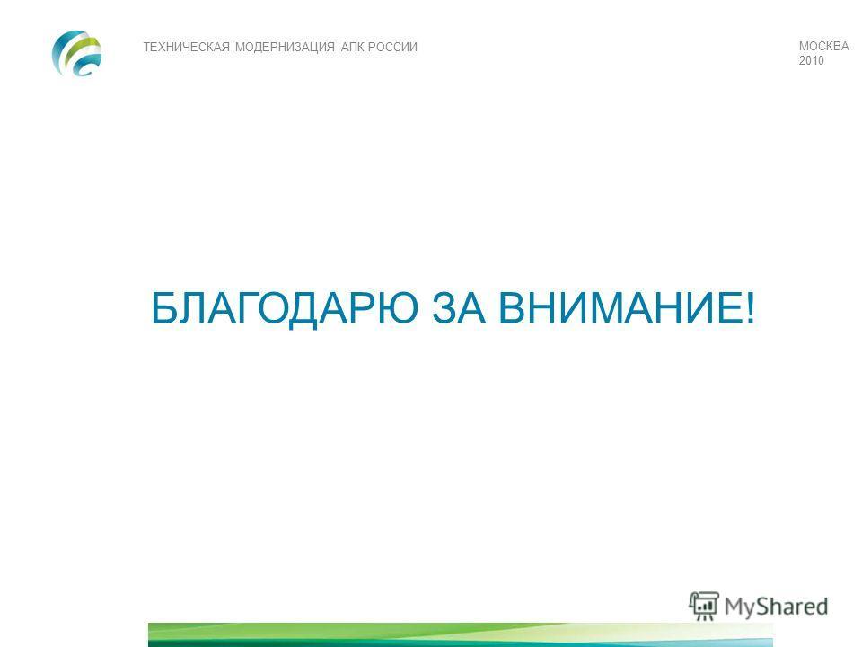 ТЕХНИЧЕСКАЯ МОДЕРНИЗАЦИЯ АПК РОССИИ МОСКВА 2010 БЛАГОДАРЮ ЗА ВНИМАНИЕ!