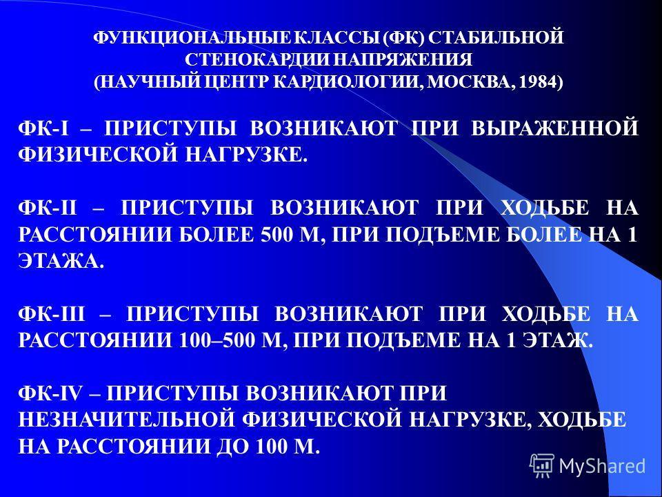 ФУНКЦИОНАЛЬНЫЕ КЛАССЫ (ФК) СТАБИЛЬНОЙ СТЕНОКАРДИИ НАПРЯЖЕНИЯ (НАУЧНЫЙ ЦЕНТР КАРДИОЛОГИИ, МОСКВА, 1984) ФК-I – ПРИСТУПЫ ВОЗНИКАЮТ ПРИ ВЫРАЖЕННОЙ ФИЗИЧЕСКОЙ НАГРУЗКЕ. ФК-II – ПРИСТУПЫ ВОЗНИКАЮТ ПРИ ХОДЬБЕ НА РАССТОЯНИИ БОЛЕЕ 500 М, ПРИ ПОДЪЕМЕ БОЛЕЕ НА