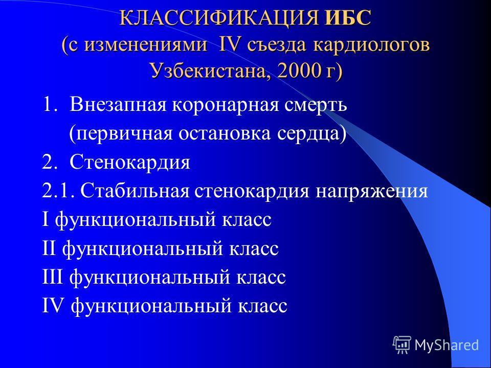 КЛАССИФИКАЦИЯ ИБС (с изменениями IV съезда кардиологов Узбекистана, 2000 г) 1. Внезапная коронарная смерть (первичная остановка сердца) 2. Стенокардия 2.1. Cтабильная стенокардия напряжения I функциональный класс II функциональный класс III функциона