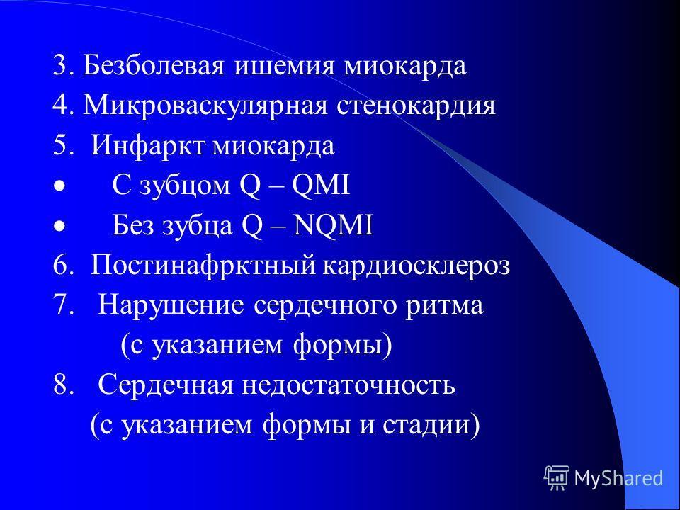 3. Безболевая ишемия миокарда 4. Микроваскулярная стенокардия 5. Инфаркт миокарда С зубцом Q – QMI Без зубца Q – NQMI 6. Постинафрктный кардиосклероз 7. Нарушение сердечного ритма (с указанием формы) 8. Сердечная недостаточность (с указанием формы и