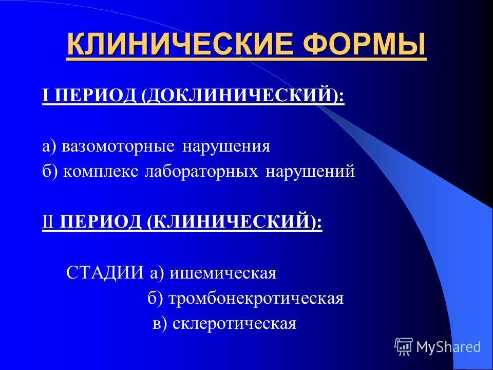 КЛИНИЧЕСКИЕ ФОРМЫ I ПЕРИОД (ДОКЛИНИЧЕСКИЙ): а) вазомоторные нарушения б) комплекс лабораторных нарушений II ПЕРИОД (КЛИНИЧЕСКИЙ): СТАДИИ а) ишемическая б) тромбонекротическая в) склеротическая