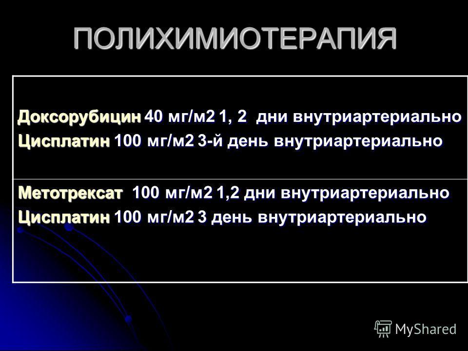 ПОЛИХИМИОТЕРАПИЯ Доксорубицин 40 мг/м2 1, 2 дни внутриартериально Цисплатин 100 мг/м2 3-й день внутриартериально Метотрексат 100 мг/м2 1,2 дни внутриартериально Цисплатин 100 мг/м2 3 день внутриартериально