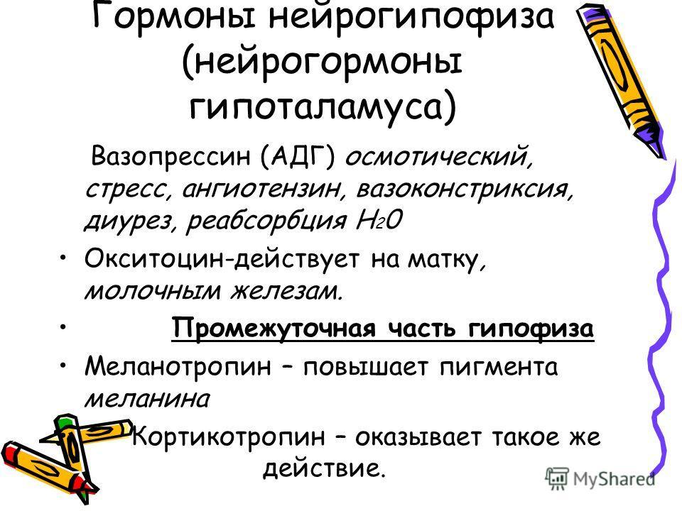 Гормоны нейрогипофиза (нейрогормоны гипоталамуса) Вазопрессин (АДГ) осмотический, стресс, ангиотензин, вазоконстриксия, диурез, реабсорбция Н 2 0 Окситоцин-действует на матку, молочным железам. Промежуточная часть гипофиза Меланотропин – повышает пиг