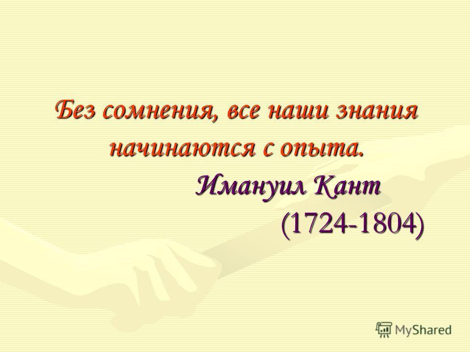Без сомнения, все наши знания начинаются с опыта. Имануил Кант (1724-1804)