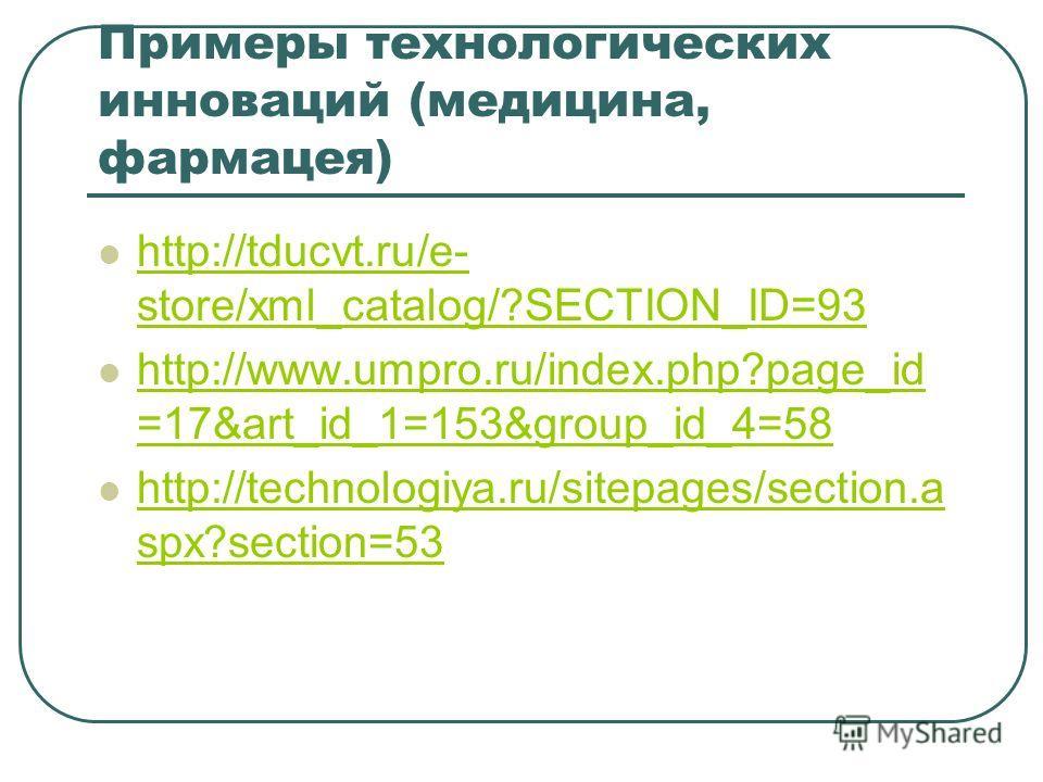 Примеры технологических инноваций (медицина, фармацея) http://tducvt.ru/e- store/xml_catalog/?SECTION_ID=93 http://tducvt.ru/e- store/xml_catalog/?SECTION_ID=93 http://www.umpro.ru/index.php?page_id =17&art_id_1=153&group_id_4=58 http://www.umpro.ru/