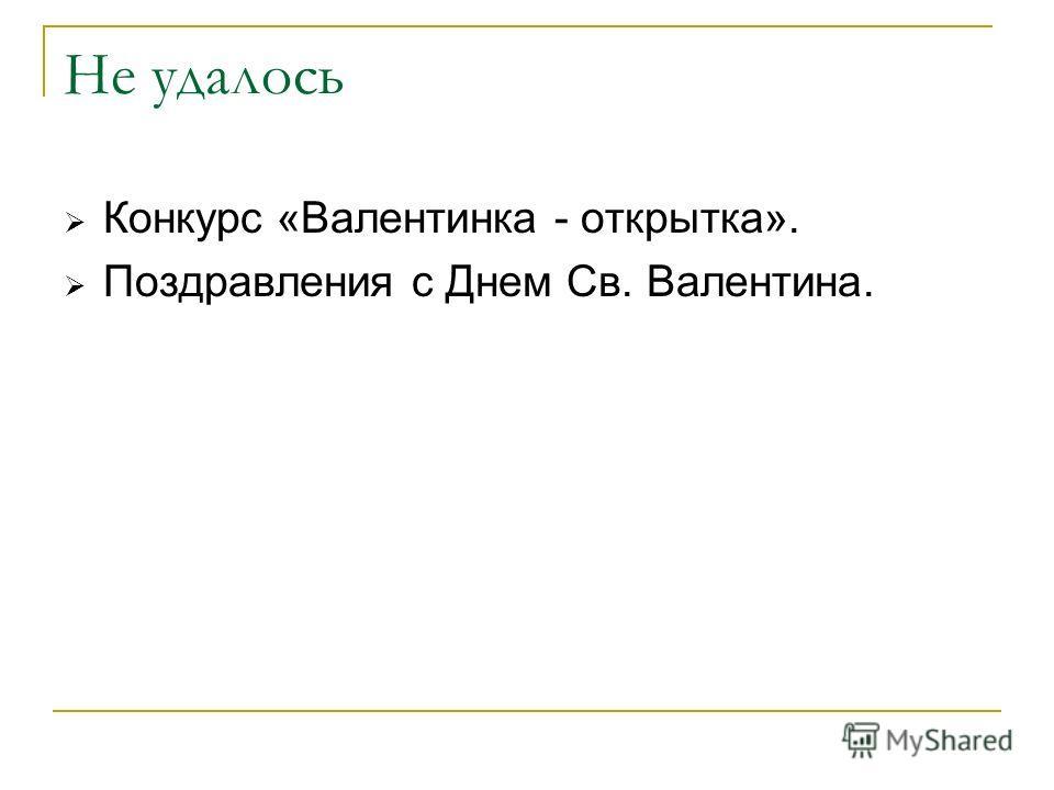 Не удалось Конкурс «Валентинка - открытка». Поздравления с Днем Св. Валентина.