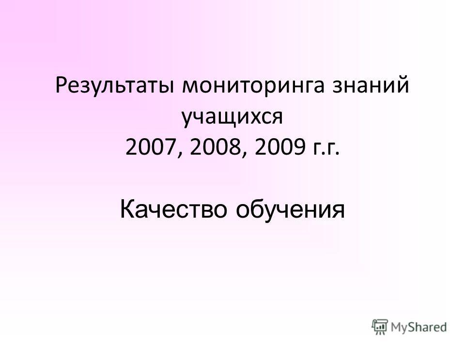 Результаты мониторинга знаний учащихся 2007, 2008, 2009 г.г. Качество обучения