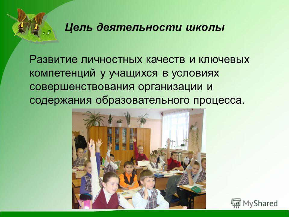 Цель деятельности школы Развитие личностных качеств и ключевых компетенций у учащихся в условиях совершенствования организации и содержания образовательного процесса.