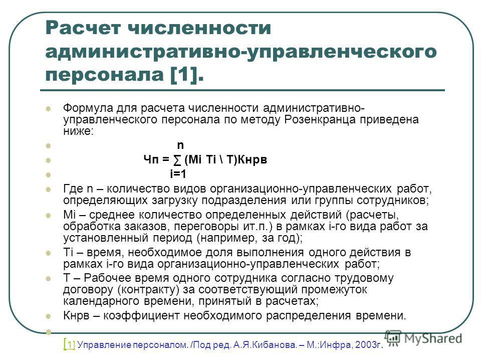 Расчет численности административно-управленческого персонала [1]. Формула для расчета численности административно- управленческого персонала по методу Розенкранца приведена ниже: n Чп = (Mi Ti \ T)Кнрв i=1 Где n – количество видов организационно-упра
