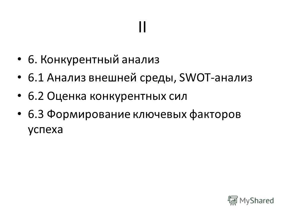 II 6. Конкурентный анализ 6.1 Анализ внешней среды, SWOT-анализ 6.2 Оценка конкурентных сил 6.3 Формирование ключевых факторов успеха