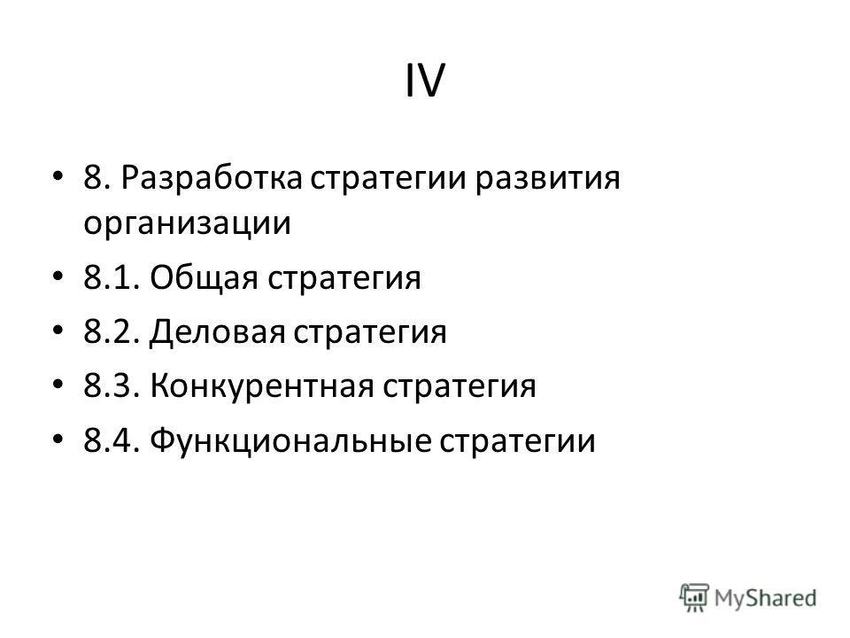 IV 8. Разработка стратегии развития организации 8.1. Общая стратегия 8.2. Деловая стратегия 8.3. Конкурентная стратегия 8.4. Функциональные стратегии