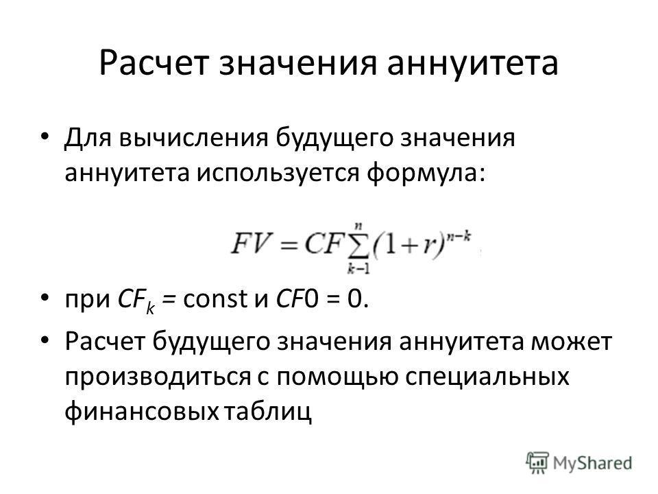 Расчет значения аннуитета Для вычисления будущего значения аннуитета используется формула: при CF k = const и CF0 = 0. Расчет будущего значения аннуитета может производиться с помощью специальных финансовых таблиц