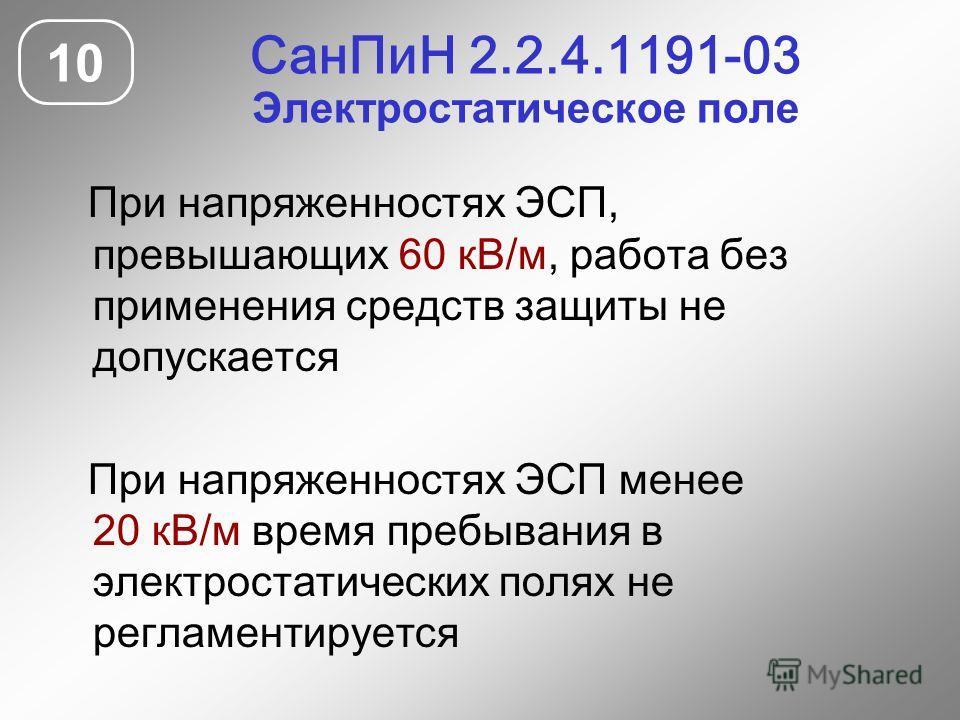 СанПиН 2.2.4.1191-03 Электростатическое поле 10 При напряженностях ЭСП, превышающих 60 кВ/м, работа без применения средств защиты не допускается При напряженностях ЭСП менее 20 кВ/м время пребывания в электростатических полях не регламентируется