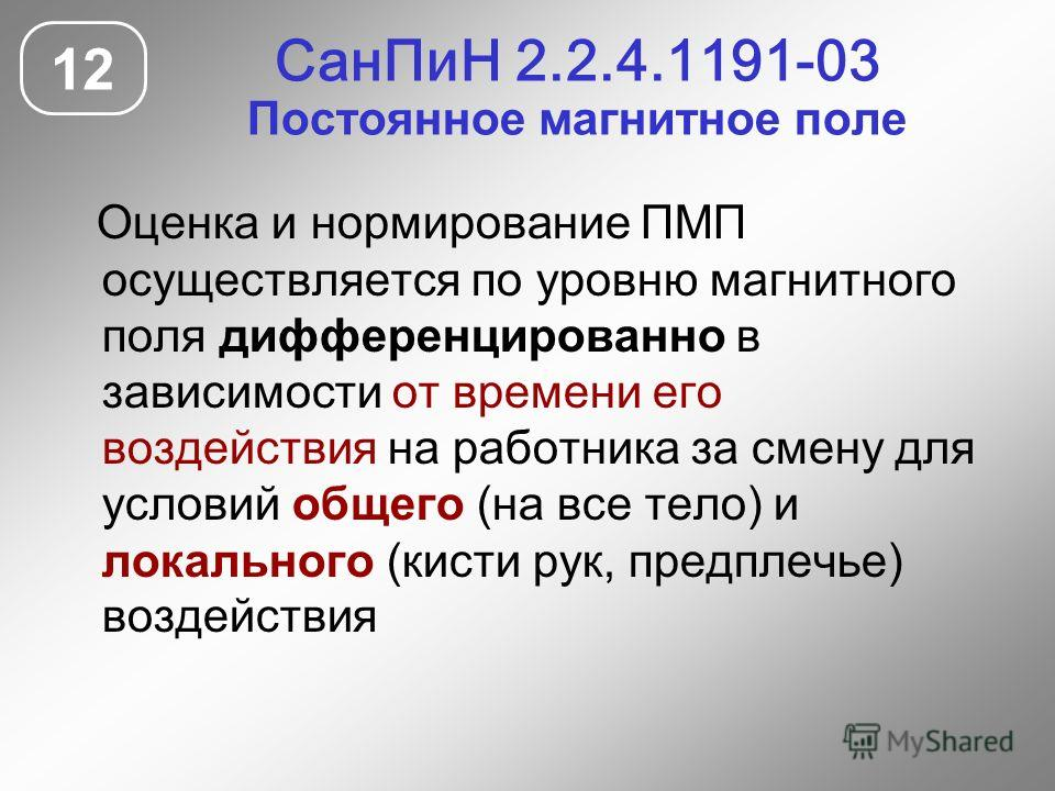 СанПиН 2.2.4.1191-03 Постоянное магнитное поле 12 Оценка и нормирование ПМП осуществляется по уровню магнитного поля дифференцированно в зависимости от времени его воздействия на работника за смену для условий общего (на все тело) и локального (кисти