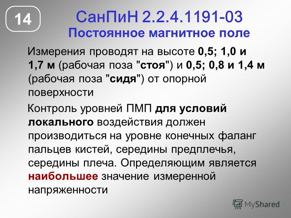 СанПиН 2.2.4.1191-03 Постоянное магнитное поле 14 Измерения проводят на высоте 0,5; 1,0 и 1,7 м (рабочая поза