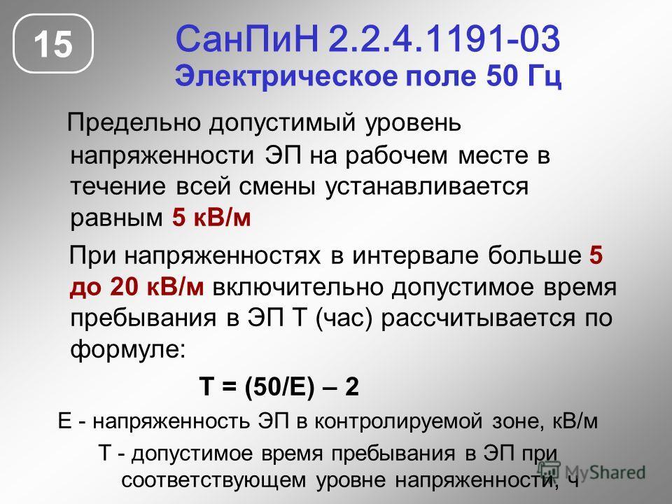 СанПиН 2.2.4.1191-03 Электрическое поле 50 Гц 15 Предельно допустимый уровень напряженности ЭП на рабочем месте в течение всей смены устанавливается равным 5 кВ/м При напряженностях в интервале больше 5 до 20 кВ/м включительно допустимое время пребыв