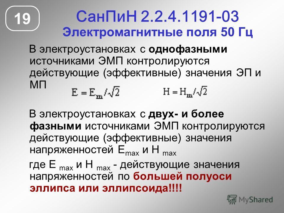 СанПиН 2.2.4.1191-03 Электромагнитные поля 50 Гц 19 В электроустановках с однофазными источниками ЭМП контролируются действующие (эффективные) значения ЭП и МП В электроустановках с двух- и более фазными источниками ЭМП контролируются действующие (эф